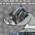 fallout x halo memes | PEOPLE WHEN THEY SAY YOU CAN'T MIX THE HALO AND FALLOUT MEMES TOGETHER hol up | image tagged in hol up,wait thats illegal,memes | made w/ Imgflip meme maker
