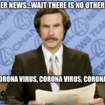 Ron Burgundy Meme | IN OTHER NEWS...WAIT THERE IS NO OTHER NEWS ONLY CORONA VIRUS, CORONA VIRUS, CORONA VIRUS | image tagged in memes,ron burgundy | made w/ Imgflip meme maker
