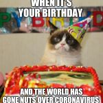 Grumpy Cat Birthday Meme | WHEN IT'S YOUR BIRTHDAY AND THE WORLD HAS GONE NUTS OVER CORONAVIRUS | image tagged in memes,grumpy cat birthday,grumpy cat,birthday,coronavirus | made w/ Imgflip meme maker