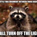 This could work. Just hear me out. | I WILL SETTLE THIS ARGUMENT BETWEEN THOSE DEAF PEOPLE. I SHALL TURN OFF THE LIGHTS. | image tagged in memes,evil plotting raccoon,deaf | made w/ Imgflip meme maker