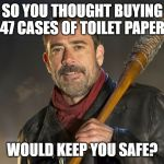 negan | SO YOU THOUGHT BUYING 47 CASES OF TOILET PAPER WOULD KEEP YOU SAFE? | image tagged in negan | made w/ Imgflip meme maker