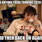 IT Crowd | HAS ANYONE TRIED TURNING 2020 OFF AND THEN BACK ON AGAIN? | image tagged in it crowd | made w/ Imgflip meme maker