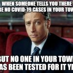 Jon Stewart Skeptical | WHEN SOMEONE TELLS YOU THERE ARE NO COVID-19 CASES IN YOUR TOWN BUT NO ONE IN YOUR TOWN HAS BEEN TESTED FOR IT YET. | image tagged in memes,jon stewart skeptical | made w/ Imgflip meme maker
