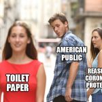 Distracted Public | AMERICAN PUBLIC REASONABLE CORONAVIRUS PROTECTIONS TOILET PAPER | image tagged in disloyal boyfriend,coronavirus,toilet paper,no more toilet paper | made w/ Imgflip meme maker