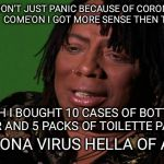 Rick James Cocaine is a Hell of a Drug | I DON'T JUST PANIC BECAUSE OF CORONA VIRUS.  COME'ON I GOT MORE SENSE THEN THAT ... YEAH I BOUGHT 10 CASES OF BOTTLE WATER AND 5 PACKS OF TO | image tagged in rick james cocaine is a hell of a drug | made w/ Imgflip meme maker