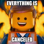 lego movie emmet | EVERYTHING IS CANCELED | image tagged in lego movie emmet | made w/ Imgflip meme maker