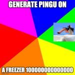 Blank Colored Background Meme | GENERATE PINGU ON A FREEZER 100000000000000 | image tagged in memes,blank colored background | made w/ Imgflip meme maker