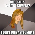Musically Oblivious 8th Grader Meme | BILL HALEY AND THE COMETS? I DON'T EVEN ASTRONOMY | image tagged in memes,musically oblivious 8th grader | made w/ Imgflip meme maker
