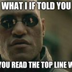 Matrix Morpheus Meme | WHAT I IF TOLD YOU THAT YOU READ THE TOP LINE WRONG | image tagged in memes,matrix morpheus | made w/ Imgflip meme maker