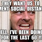 The Shining | THEY  WANT  US  TO  IMPLEMENT  SOCIAL  DISTANCING? HELL,  I'VE  BEEN  DOING  THAT  FOR  THE  LAST  60  YEARS! | image tagged in the shining | made w/ Imgflip meme maker