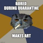 Art Student Owl Meme | BORED  DURING QUARANTINE MAKES ART | image tagged in memes,art student owl | made w/ Imgflip meme maker