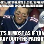 Tom Brady | SCHOOLS & RESTAURANTS CLOSED, SUPERMARKET SHELVES RANSACKED, SOCIAL ISOLATION IN NEW ENGLAND IT'S ALMOST AS IF TOM BRADY QUIT THE PATRIOTS! | image tagged in tom brady | made w/ Imgflip meme maker