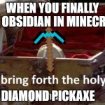 Bring forth the holy hand grenade | WHEN YOU FINALLY GET OBSIDIAN IN MINECRAFT DIAMOND PICKAXE | image tagged in bring forth the holy hand grenade | made w/ Imgflip meme maker