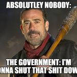 negan | ABSOLUTLEY NOBODY: THE GOVERNMENT: I'M GONNA SHUT THAT SHIT DOWN! | image tagged in negan | made w/ Imgflip meme maker