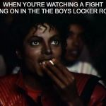 this happen when my friends in then boys locker room had fought | WHEN YOU'RE WATCHING A FIGHT GOING ON IN THE THE BOYS LOCKER ROOM | image tagged in memes,michael jackson popcorn | made w/ Imgflip meme maker