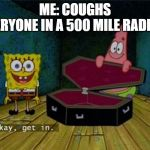 Spongebob Coffin | ME: COUGHS  EVERYONE IN A 500 MILE RADIUS: | image tagged in spongebob coffin | made w/ Imgflip meme maker
