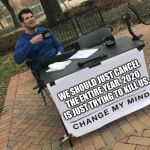Change my mind Crowder | WE SHOULD JUST CANCEL THE ENTIRE YEAR, 2020 IS JUST TRYING TO KILL US. | image tagged in change my mind crowder | made w/ Imgflip meme maker