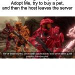 Roblox memes #2 | When you go to a party in Adopt Me, try to buy a pet, and then the host leaves the server | image tagged in we've been tricked | made w/ Imgflip meme maker