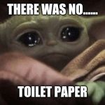 Crying Baby Yoda | THERE WAS NO...... TOILET PAPER | image tagged in crying baby yoda | made w/ Imgflip meme maker