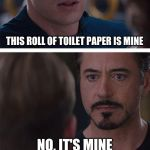 Marvel Civil War 1 Meme | THIS ROLL OF TOILET PAPER IS MINE NO, IT'S MINE | image tagged in memes,marvel civil war 1 | made w/ Imgflip meme maker