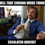 Well That Escalated Quickly Meme | WELL THAT CORONA VIRUS THINGY ESCALATED QUICKLY | image tagged in memes,well that escalated quickly,coronavirus | made w/ Imgflip meme maker