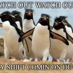 The crew | WATCH OUT WATCH OUT!! DAY SHIFT COMIN ON DUTY. | image tagged in memes,penguin gang,work,night shift,day shift | made w/ Imgflip meme maker