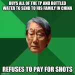 High Expectations Asian Father Meme | BUYS ALL OF THE TP AND BOTTLED WATER TO SEND TO HIS FAMILY IN CHINA REFUSES TO PAY FOR SHOTS | image tagged in memes,high expectations asian father | made w/ Imgflip meme maker