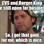 So I Got That Goin For Me Which Is Nice Meme | CVS and Burger King are still open for business. So, I got that goin for me, which is nice. *guy behind me, contracting COVID-19* | image tagged in memes,so i got that goin for me which is nice,coronavirus,cvs,burger king,covid-19 | made w/ Imgflip meme maker
