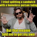 Hey, I tried | I tried splitting a sandwich with a homeless person today But that meanie told me to get my own | image tagged in i got this,helping homeless | made w/ Imgflip meme maker