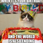 Grumpy Cat Birthday Meme | WHEN IT'S YOUR BIRTHDAY AND THE WORLD IS ALSO ENDING | image tagged in memes,grumpy cat birthday,grumpy cat | made w/ Imgflip meme maker