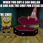 Spongebob Coffin | WHEN YOU BUY A 500 DOLLAR STEAK AND ASK THE CHEF FOR STEAK SAUCE THE CHEF: | image tagged in spongebob coffin | made w/ Imgflip meme maker