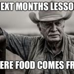 So God Made A Farmer | NEXT MONTHS LESSON WHERE FOOD COMES FROM | image tagged in memes,so god made a farmer | made w/ Imgflip meme maker