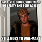 Scumbag Steve Meme | HAS FEVER, COUGH, SHORTNESS OF BREATH AND BODY ACHES STILL GOES TO WAL-MART | image tagged in memes,scumbag steve | made w/ Imgflip meme maker
