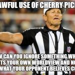 Logical Fallacy Referee | UNLAWFUL USE OF CHERRY PICKING HOW CAN YOU IGNORE SOMETHING WHICH CONTRADICTS YOUR OWN WORLDVIEW AND NONETHELESS DENOUNCE WHAT YOUR OPPONENT | image tagged in logical fallacy referee | made w/ Imgflip meme maker