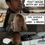 The Rock Driving Meme | I PAINTED THAT HOUSE WITH MY SON YOU SHOULD HAVE USED  A BRUSH | image tagged in memes,the rock driving | made w/ Imgflip meme maker