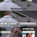 What are you waiting for? | THE INTERNET ME MEMES ABOUT CORONAVIRUS ONE IMAGE FOUND... LOADING... | image tagged in what are you waiting for | made w/ Imgflip meme maker