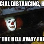 pennywise | SOCIAL DISTANCING, KID! SO GET THE HELL AWAY FROM ME! | image tagged in pennywise | made w/ Imgflip meme maker