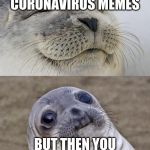 Short Satisfaction VS Truth Meme | WHEN YOU MAKE CORONAVIRUS MEMES BUT THEN YOU GET THE CORONAVIRUS | image tagged in memes,short satisfaction vs truth | made w/ Imgflip meme maker