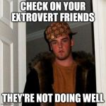 Scumbag Steve Meme | CHECK ON YOUR EXTROVERT FRIENDS THEY'RE NOT DOING WELL | image tagged in memes,scumbag steve | made w/ Imgflip meme maker