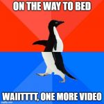 Socially Awesome Awkward Penguin Meme | ON THE WAY TO BED WAIITTTT, ONE MORE VIDEO | image tagged in memes,socially awesome awkward penguin | made w/ Imgflip meme maker