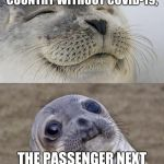 Short Satisfaction VS Truth Meme | ME FLYING TO A COUNTRY WITHOUT COVID-19, THE PASSENGER NEXT TO ME STARTS FEELING ILL. | image tagged in memes,short satisfaction vs truth | made w/ Imgflip meme maker