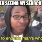 i'm gonna end this man's whole career | MOM AFTER SEEING MY SEARCH HISTORY: | image tagged in i'm gonna end this man's whole career | made w/ Imgflip meme maker
