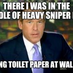 Brian Williams Was There Meme | THERE I WAS IN THE MIDDLE OF HEAVY SNIPER FIRE GETTING TOILET PAPER AT WALMART | image tagged in memes,brian williams was there | made w/ Imgflip meme maker