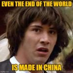 Conspiracy Keanu Meme | EVEN THE END OF THE WORLD IS MADE IN CHINA | image tagged in memes,conspiracy keanu,china,made in china,coronavirus,corona | made w/ Imgflip meme maker