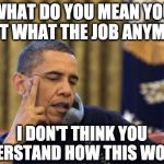 Don't like my job anymore! | WHAT DO YOU MEAN YOU DON'T WHAT THE JOB ANYMORE! I DON'T THINK YOU UNDERSTAND HOW THIS WORKS. | image tagged in memes,obama,covid-19 | made w/ Imgflip meme maker