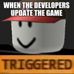 Roblox Triggered | WHEN THE DEVELOPERS UPDATE THE GAME | image tagged in roblox triggered | made w/ Imgflip meme maker