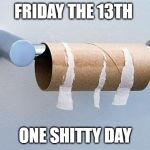 No More Toilet Paper | FRIDAY THE 13TH ONE SHITTY DAY | image tagged in no more toilet paper | made w/ Imgflip meme maker