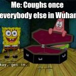 Spongebob Coffin | Me: Coughs once everybody else in Wuhan | image tagged in spongebob coffin | made w/ Imgflip meme maker