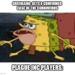 Spongegar Meme | GREENLAND: GETS A CONFIRMED  CASE OF THE CORNOVIRUS PLAGUE INC PLAYERS: | image tagged in memes,spongegar | made w/ Imgflip meme maker