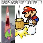 Mario Hammer Smash Meme | HOPES AND DREAMS BE LIKE | image tagged in memes,mario hammer smash | made w/ Imgflip meme maker